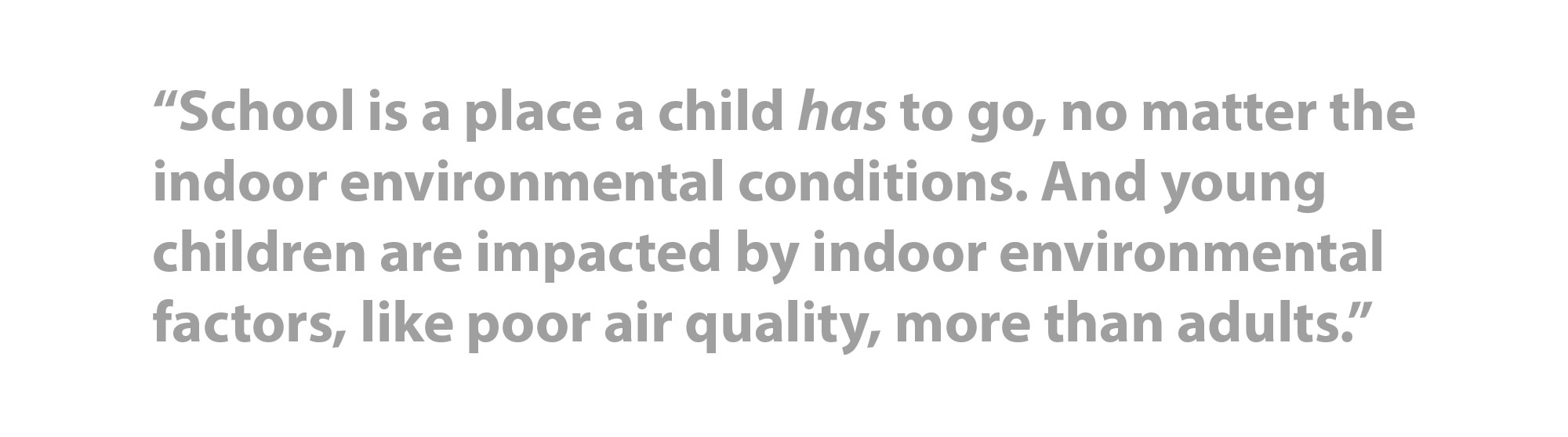 """School is a place a child has to go, no matter the indoor environmental conditions. And young children are impacted by indoor environmental factors, like poor air quality, more than adults."""