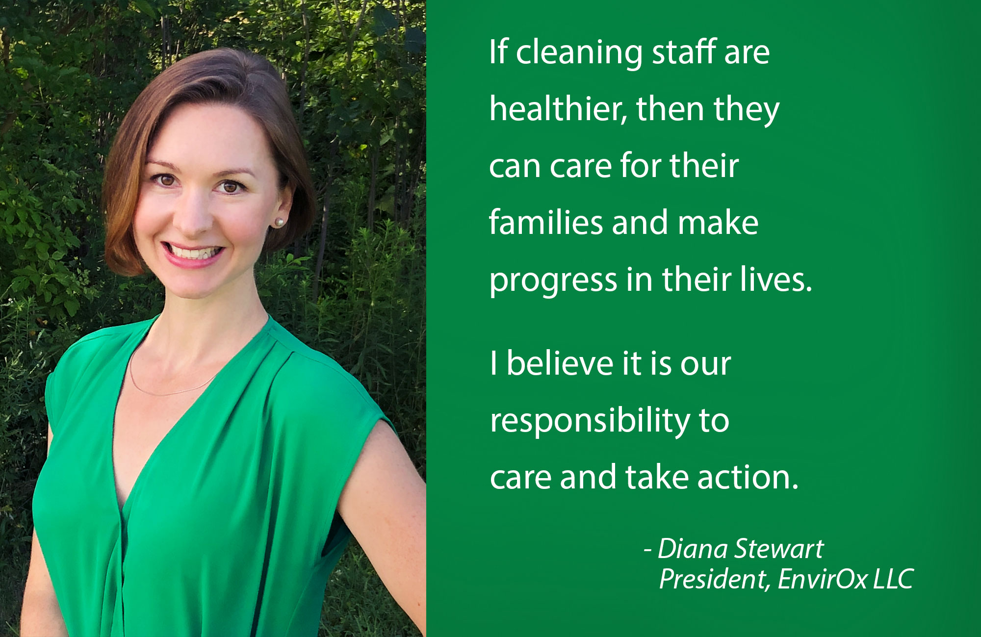 If cleaning staff are healthier, then they can care for their families and make progress in their lives. I believe it is our responsibility to care and take action. - Diana Stewart    President, EnvirOx LLC